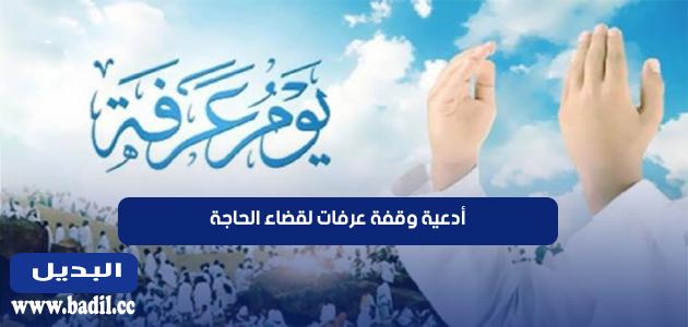 أدعية وقفة عرفات لقضاء الحاجة