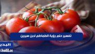 تفسير حلم رؤية الطماطم في المنام لابن سيرين