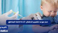 حجز موعد تطعيم الاطفال 1443 كافة المناطق
