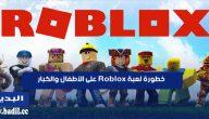 خطورة لعبة Roblox على الأطفال والكبار